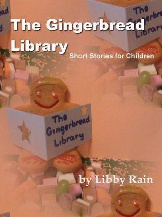 The Gingerbread Library: Short Stories for Children Libby Rain