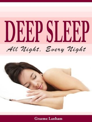 Deep Sleep All Night, Every Night: Discover the Secrets to restful, natural sleep without drugs or medication  by  Graeme Lanham