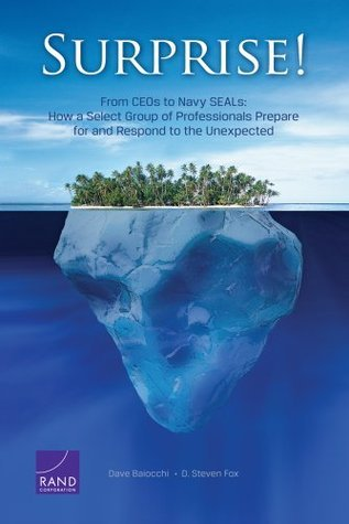 Surprise!: From CEOs to Navy SEALs: How a Select Group of Professionals Prepare for and Respond to the Unexpected Dave Baiocchi
