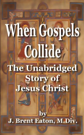 When Gospels Collide: The Unabridged Story of Jesus Christ  by  J. Brent Eaton