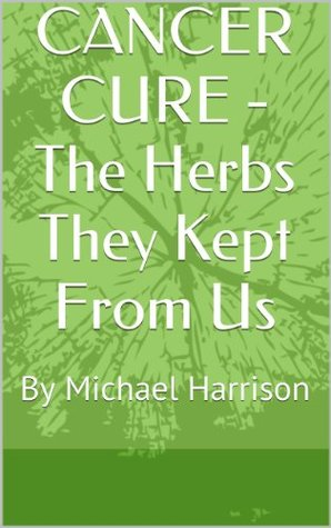 CANCER CURE - The Herbs They Kept From Us  by  Michael   Harrison