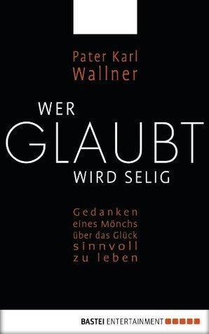 Wer glaubt wird selig: Gedanken eines Mönchs über das Glück, sinnvoll zu leben Karl Josef Wallner