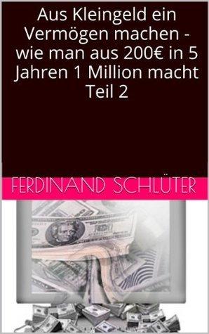 Aus Kleingeld ein Vermögen machen - wie man aus 200€ in 5 Jahren 1 Million macht  by  Ferdinand Schlüter