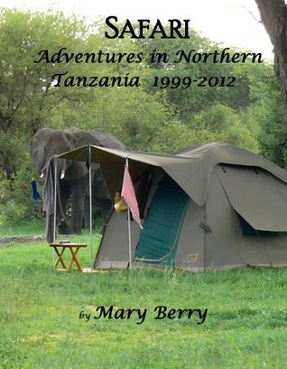 Safari Adventures in Northern Tanzania 1999-2012  by  Mary Berry