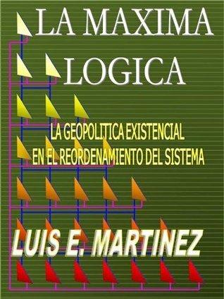 La Máxima Lógica: La geopolitica existencial en el reordenamiento del sistema  by  Luis E. Martinez