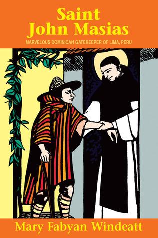 St. John Masias: Marvelous Dominican Gatekeeper of Lima, Peru Mary Fabyan Windeatt