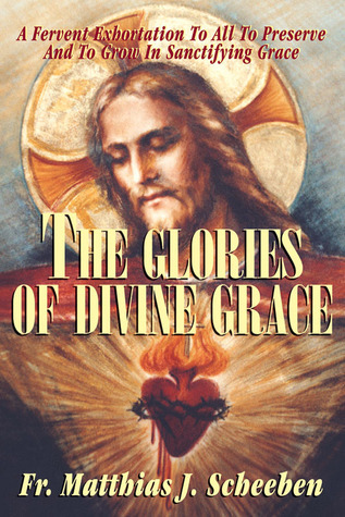 The Glories of Divine Grace: A Fervent Exhortation To All To Preserve And To Grow In Sanctifying Grace Matthias Joseph Scheeben