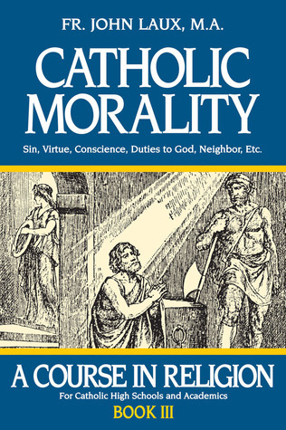 Catholic Morality: A Course in Religion - Book III  by  John Joseph Laux