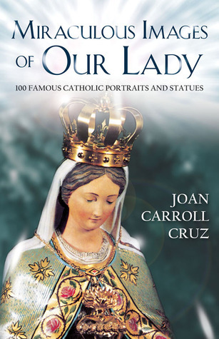 Miraculous Images of Our Lady: 100 Famous Catholic Portraits and Statues Joan Carroll Cruz