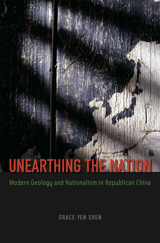 Unearthing the Nation: Modern Geology and Nationalism in Republican China  by  Grace Yen Shen