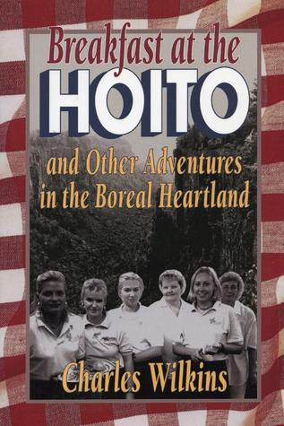 Breakfast at the Hoito: And Other Adventures in the Boreal Heartland  by  Charles Wilkins