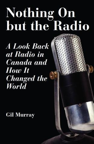 Nothing On But the Radio: A Look Back at Radio in Canada and How It Changed the World Gil Murray