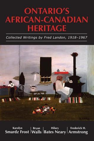 Ontarios African-Canadian Heritage: Collected Writings Fred Landon, 1918-1967 by Frost Karolyn Smardz