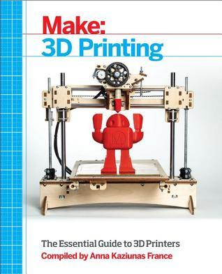 Make: 3D Printing: Projects and Tutorials From The Pages of MAKE magazine  by  Anna Kaziunas France