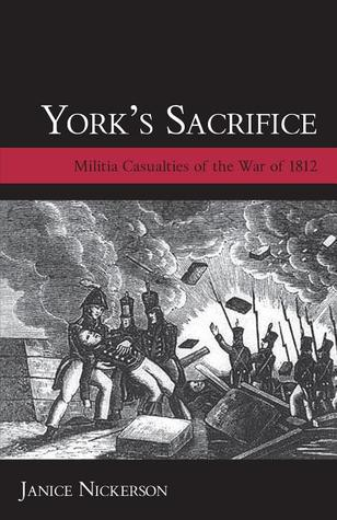 Yorks Sacrifice: Militia Casualties of the War of 1812 Janice Nickerson