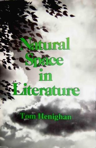 Natural Space In Literature: Imagination and Environment in Nineteenth and Twentieth Century Fiction and Poetry  by  Tom Henighan