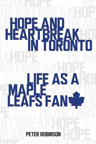 Hope and Heartbreak in Toronto: Life as a Maple Leafs Fan  by  Peter       Robinson