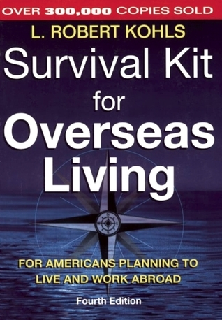 Survival Kit for Overseas Living: For Americans Planning to Live and Work Abroad L. Robert Kohls