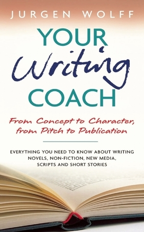 Your Writing Coach: From Concept to Character, from Pitch to Publication - Everything You Need to Know About Writing Novels, Non-fiction, New Media, Scripts and Short Stories  by  Jürgen Wolff