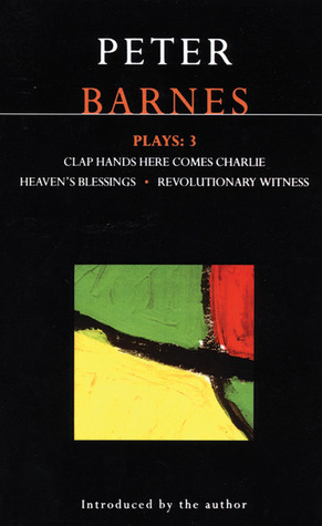 Plays 3: Clap Hands Here Comes Charlie / Heavens Blessings / Revolutionary Witness  by  Peter Barnes