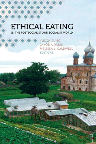 Ethical Eating in the Postsocialist and Socialist World  by  Melissa L. Caldwell