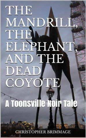 THE MANDRILL, THE ELEPHANT, AND THE DEAD COYOTE (Toonsville Noir)  by  Christopher Brimmage