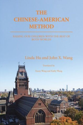 THE CHINESE-AMERICAN METHOD : RAISING OUR CHILDREN WITH THE BEST OF BOTH WORLDS  by  Linda Hu and John X. Wang