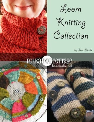 Loom Knitting Collection: Three Polka Dot Cottage Projects for the Knitting Loom Lisa Clarke
