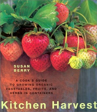 Kitchen Harvest: A Cooks Guide to Growing Organic Vegetables, Fruits, and Herbs in Containers Susan Berry