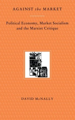 Against the Market: Political Economy, Market Socialism & the Marxist Critique  by  David McNally