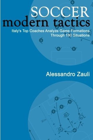 Soccer: Modern Tactics: Italys Top Coaches Analyze Game Formations Through 180 Situations  by  Alessandro Zauli