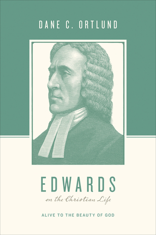 Edwards on the Christian Life: Alive to the Beauty of God Dane C. Ortlund