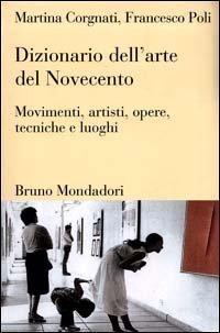 Dizionario dellarte del Novecento: Movimenti, artisti, opere, tecniche e luoghi Martina Corgnati