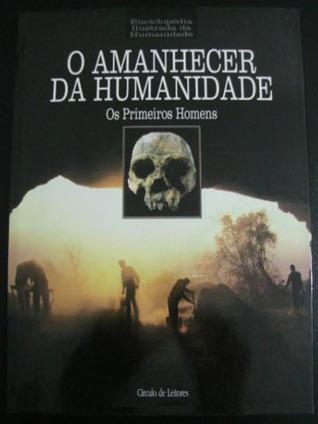 O Amanhecer da Humanidade - Os Primeiros Homens (Enciclopédia Ilustrada da Humanidade, #1)  by  Göran Burenhult