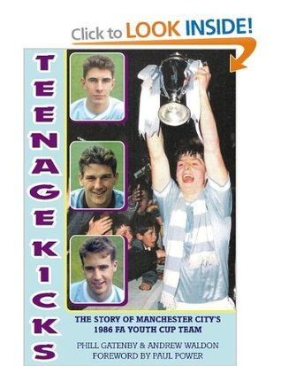 Teenage Kicks: The Story of Manchester Citys 1986 FA Youth Cup Team Phill Gatenby