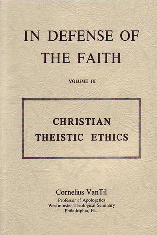 Christian Theistic Ethics  by  Cornelius Van Til