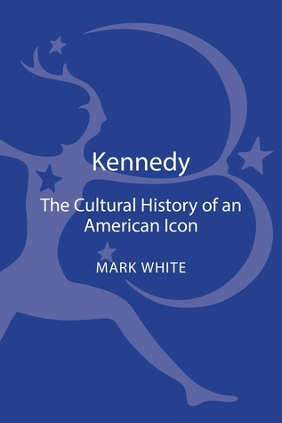 Kennedy: A Cultural History of an American Icon  by  Mark White