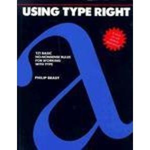 Using Type Right: One Hundred and Twenty-One No-Nonsense Rules for Working with Type Philip Brady