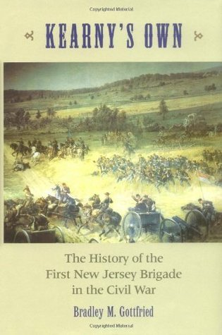 Kearneys Own: The History of the First New Jersey Brigade in the Civil War Bradley M. Gottfried