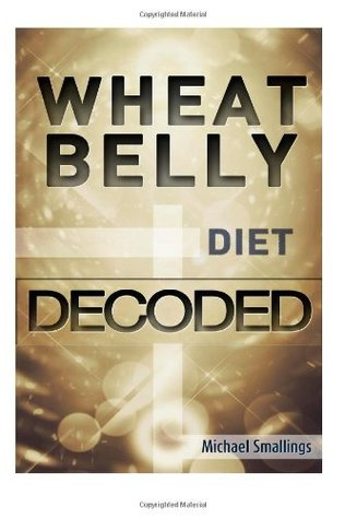 Wheat Belly Diet Decoded (Diets Simplified) (Volume 10)  by  Michael Smallings
