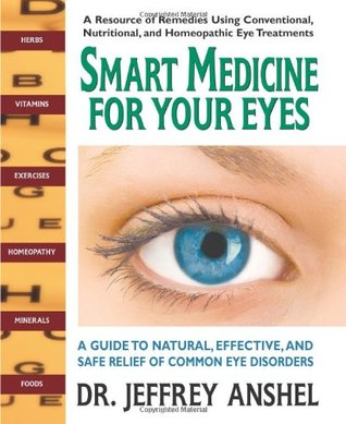 Smart Medicine for Your Eyes: A Guide to Natural, Effective and Safe Relief of Common Eye Disorders Jeffrey Anshel