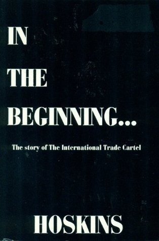 In The Beginning--: The story of the International Trade Cartel  by  Richard Kelly Hoskins
