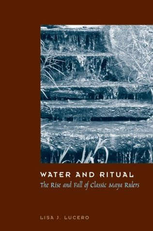 Water and Ritual: The Rise and Fall of Classic Maya Rulers (The Linda Schele Series in Maya and Pre-Columbian Studies)  by  Lisa J. Lucero