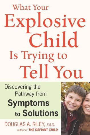 What Your Explosive Child Is Trying to Tell You: Discovering the Pathway from Symptoms to Solutions  by  Douglas A. Riley