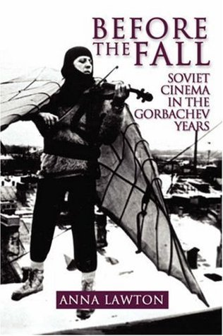 Before the Fall: Soviet Cinema in the Gorbachev Years Anna Lawton