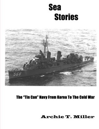 Sea Stories: The Tin Can Navy from Korea to the Cold War Archie T. Miller