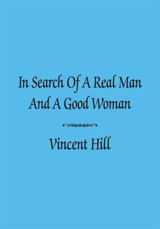 In Search Of A Real Man And A Good Woman  by  Vincent Hill