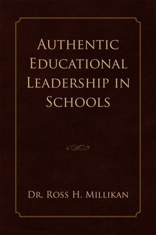 Authentic Educational Leadership  in Schools  by  Ross H. Millikan