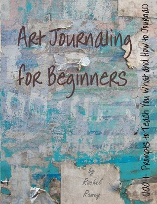 Art Journaling for Beginners: 100+ Prompts to Teach You What and How to Journal  by  Rachel Ramey