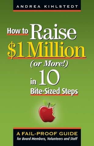 How to Raise $1 Million Dollars (or More!) in 10 Bite-Sized Steps: A Failproof Guide for Board Members, Volunteers, and Staff Andrea Kihlstedt